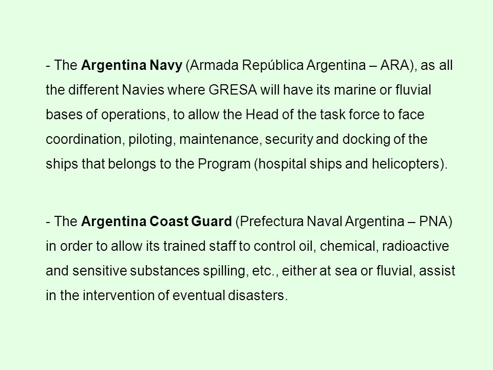 - The Argentina Navy (Armada República Argentina – ARA), as all the different Navies where GRESA will have its marine or fluvial bases of operations, to allow the Head of the task force to face coordination, piloting, maintenance, security and docking of the ships that belongs to the Program (hospital ships and helicopters).