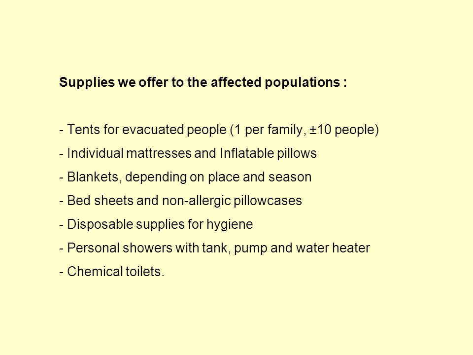 Supplies we offer to the affected populations : - Tents for evacuated people (1 per family, ±10 people) - Individual mattresses and Inflatable pillows - Blankets, depending on place and season - Bed sheets and non-allergic pillowcases - Disposable supplies for hygiene - Personal showers with tank, pump and water heater - Chemical toilets.