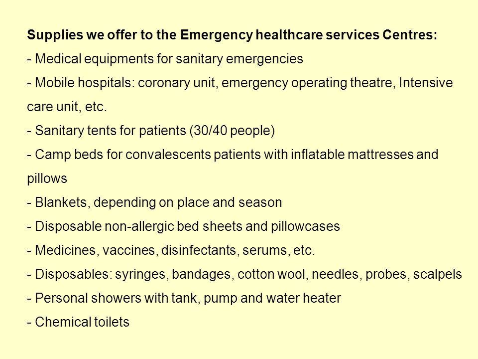 Supplies we offer to the Emergency healthcare services Centres: - Medical equipments for sanitary emergencies - Mobile hospitals: coronary unit, emergency operating theatre, Intensive care unit, etc.