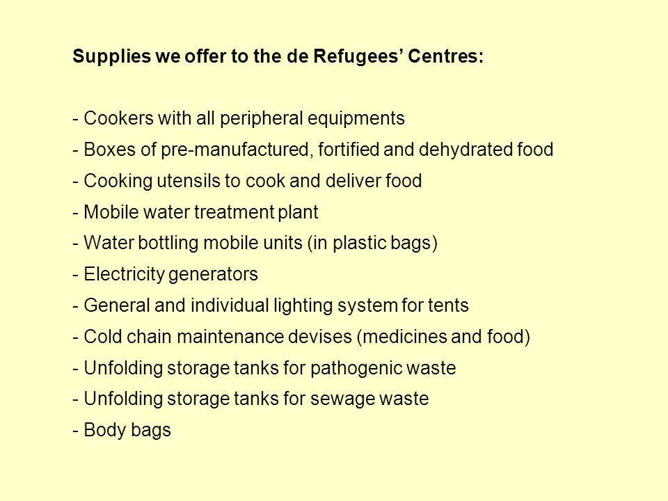 Supplies we offer to the de Refugees Centres: - Cookers with all peripheral equipments - Boxes of pre-manufactured, fortified and dehydrated food - Co
