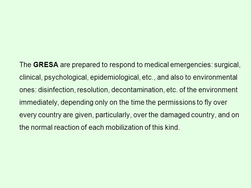 The GRESA are prepared to respond to medical emergencies: surgical, clinical, psychological, epidemiological, etc., and also to environmental ones: disinfection, resolution, decontamination, etc.