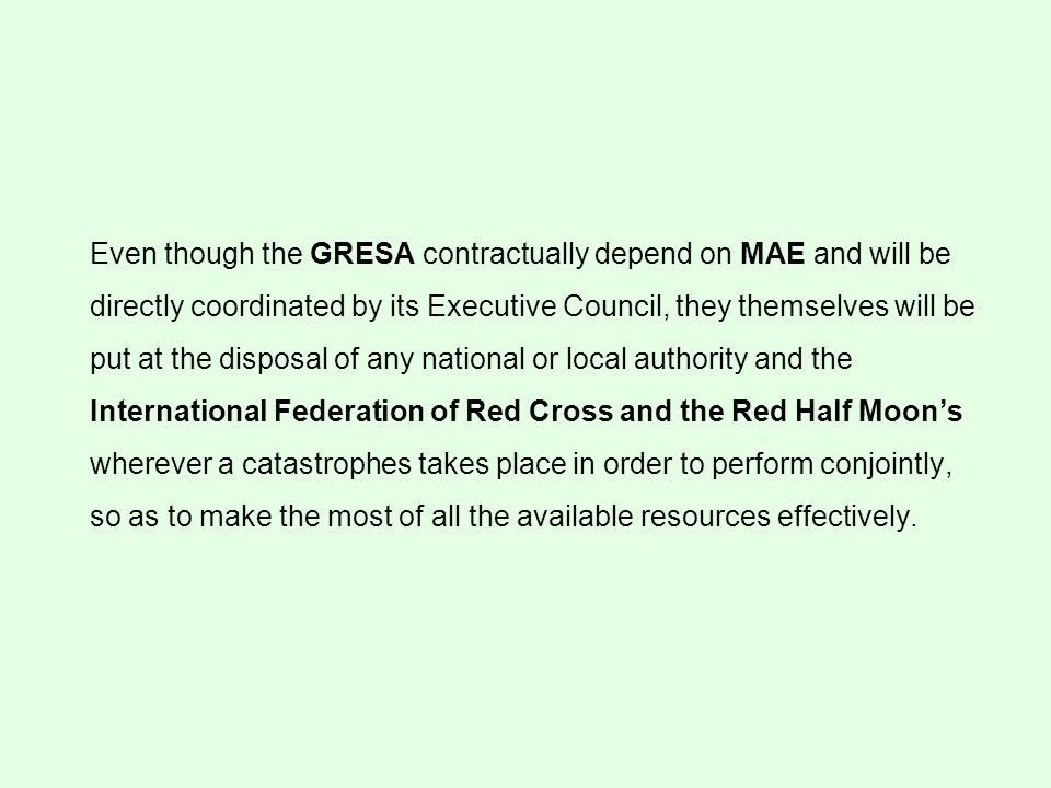 Even though the GRESA contractually depend on MAE and will be directly coordinated by its Executive Council, they themselves will be put at the disposal of any national or local authority and the International Federation of Red Cross and the Red Half Moons wherever a catastrophes takes place in order to perform conjointly, so as to make the most of all the available resources effectively.