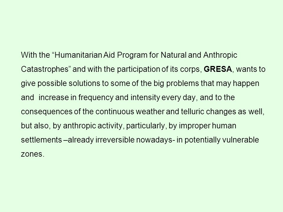 With the Humanitarian Aid Program for Natural and Anthropic Catastrophes and with the participation of its corps, GRESA, wants to give possible solutions to some of the big problems that may happen and increase in frequency and intensity every day, and to the consequences of the continuous weather and telluric changes as well, but also, by anthropic activity, particularly, by improper human settlements –already irreversible nowadays- in potentially vulnerable zones.