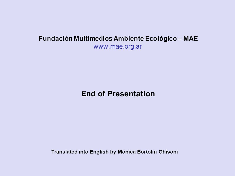 E nd of Presentation Translated into English by Mónica Bortolin Ghisoni Fundación Multimedios Ambiente Ecológico – MAE www.mae.org.ar
