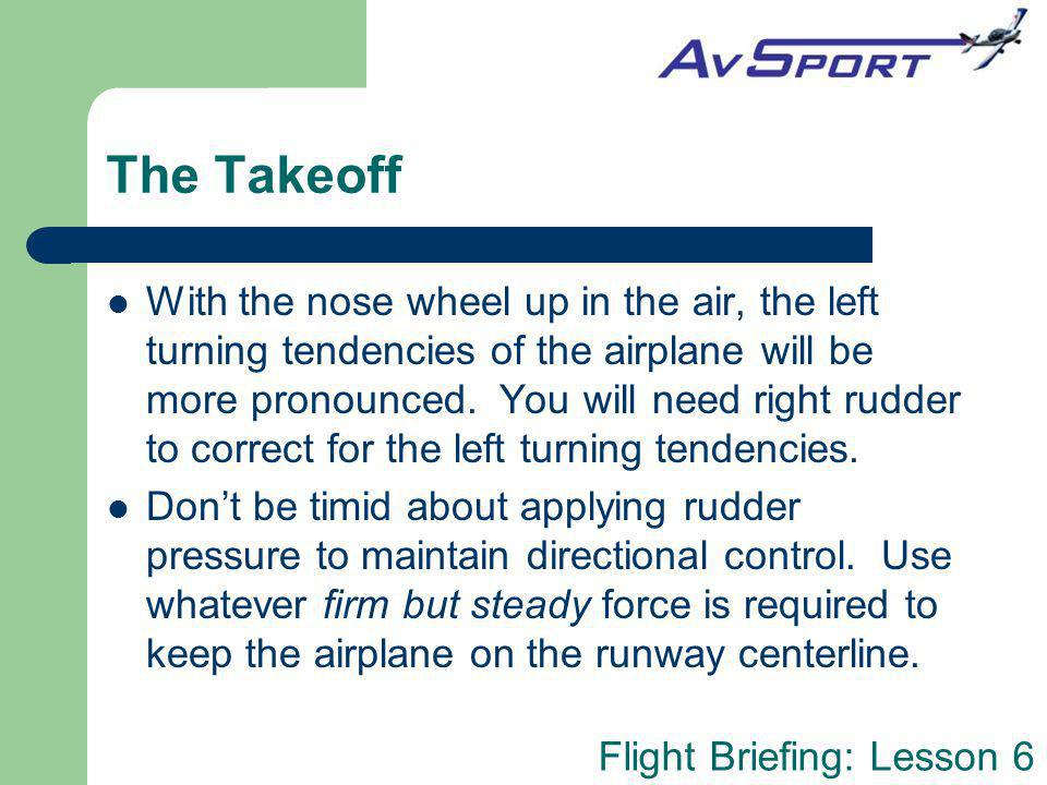 Flight Briefing: Lesson 6 The Takeoff With the nose wheel up in the air, the left turning tendencies of the airplane will be more pronounced. You will