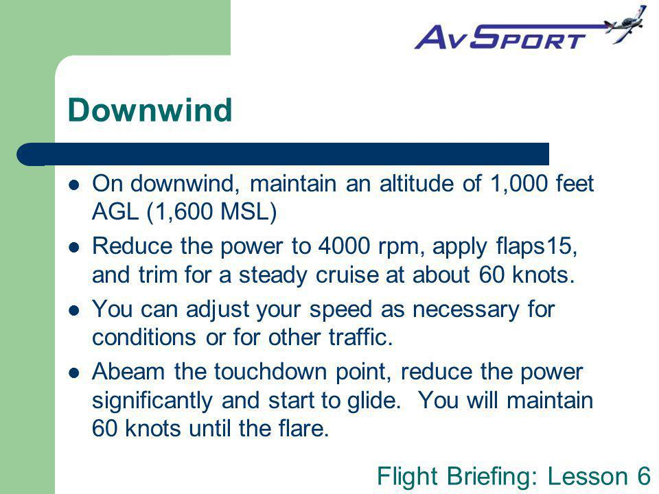 Flight Briefing: Lesson 6 Downwind On downwind, maintain an altitude of 1,000 feet AGL (1,600 MSL) Reduce the power to 4000 rpm, apply flaps15, and tr