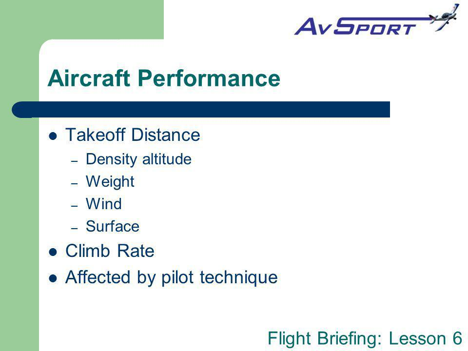 Flight Briefing: Lesson 6 Aircraft Performance Takeoff Distance – Density altitude – Weight – Wind – Surface Climb Rate Affected by pilot technique