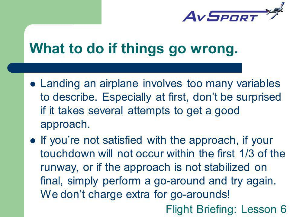 Flight Briefing: Lesson 6 What to do if things go wrong. Landing an airplane involves too many variables to describe. Especially at first, dont be sur
