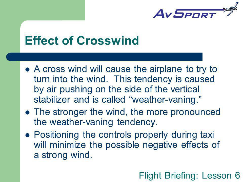 Flight Briefing: Lesson 6 Effect of Crosswind A cross wind will cause the airplane to try to turn into the wind. This tendency is caused by air pushin
