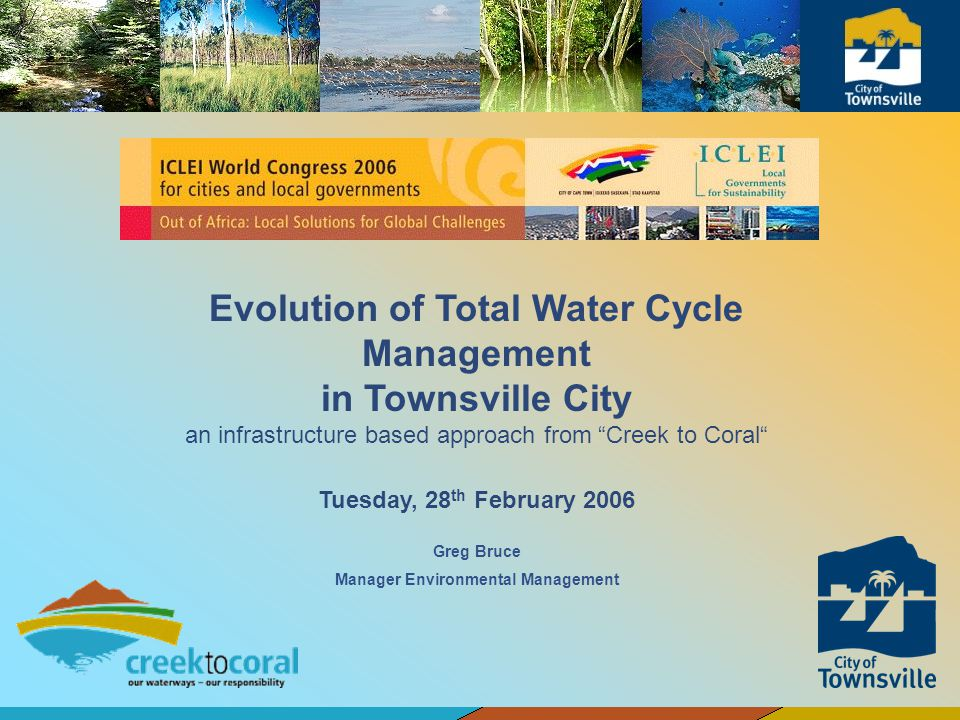 Greg Bruce Manager Environmental Management Evolution of Total Water Cycle Management in Townsville City an infrastructure based approach from Creek t