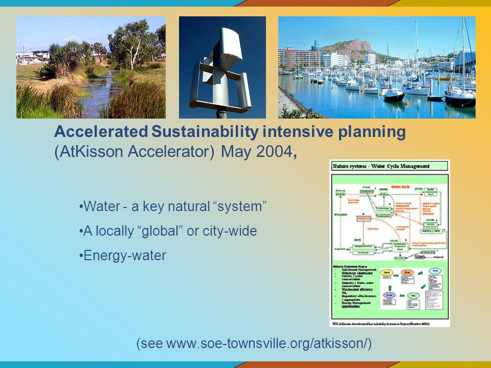 Accelerated Sustainability intensive planning (AtKisson Accelerator) May 2004, Water - a key natural system A locally global or city-wide Energy-water