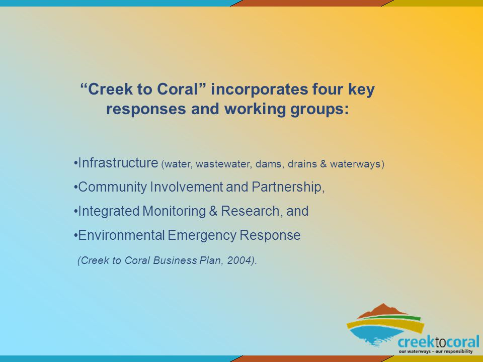 Creek to Coral incorporates four key responses and working groups: Infrastructure (water, wastewater, dams, drains & waterways) Community Involvement