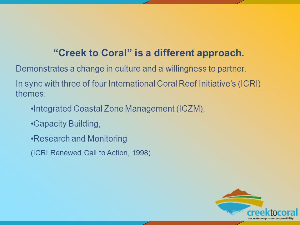 Creek to Coral is a different approach. Demonstrates a change in culture and a willingness to partner. In sync with three of four International Coral