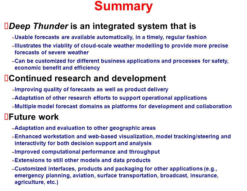 Summary Deep Thunder is an integrated system that is – Usable forecasts are available automatically, in a timely, regular fashion – Illustrates the viablity of cloud-scale weather modelling to provide more precise forecasts of severe weather – Can be customized for different business applications and processes for safety, economic benefit and efficiency Continued research and development – Improving quality of forecasts as well as product delivery – Adaptation of other research efforts to support operational applications – Multiple model forecast domains as platforms for development and collaboration Future work – Adaptation and evaluation to other geographic areas – Enhanced workstation and web-based visualization, model tracking/steering and interactivity for both decision support and analysis – Improved computational performance and throughput – Extensions to still other models and data products – Customized interfaces, products and packaging for other applications (e.g., emergency planning, aviation, surface transportation, broadcast, insurance, agriculture, etc.)