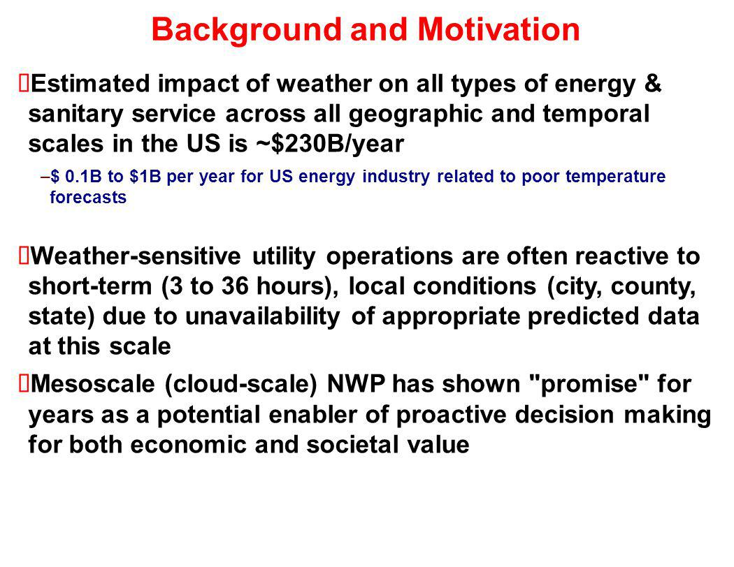 Background and Motivation Estimated impact of weather on all types of energy & sanitary service across all geographic and temporal scales in the US is ~$230B/year –$ 0.1B to $1B per year for US energy industry related to poor temperature forecasts Weather-sensitive utility operations are often reactive to short-term (3 to 36 hours), local conditions (city, county, state) due to unavailability of appropriate predicted data at this scale Mesoscale (cloud-scale) NWP has shown promise for years as a potential enabler of proactive decision making for both economic and societal value