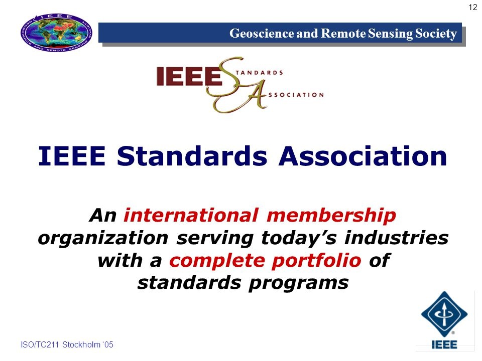 12 Geoscience and Remote Sensing Society ISO/TC211 Stockholm 05 IEEE Standards Association An international membership organization serving todays industries with a complete portfolio of standards programs