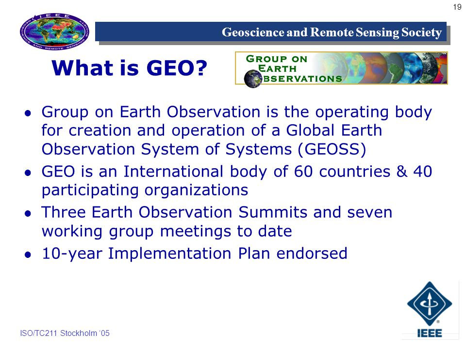 19 Geoscience and Remote Sensing Society ISO/TC211 Stockholm 05 What is GEO.