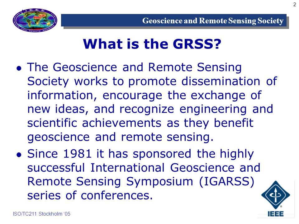 2 Geoscience and Remote Sensing Society ISO/TC211 Stockholm 05 What is the GRSS.