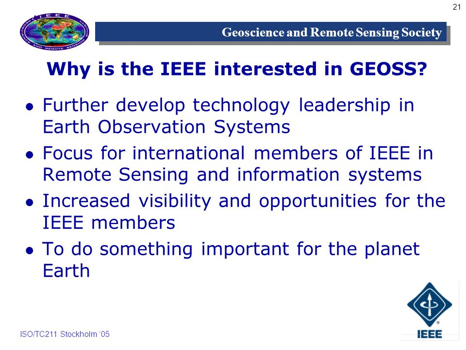 21 Geoscience and Remote Sensing Society ISO/TC211 Stockholm 05 Why is the IEEE interested in GEOSS.