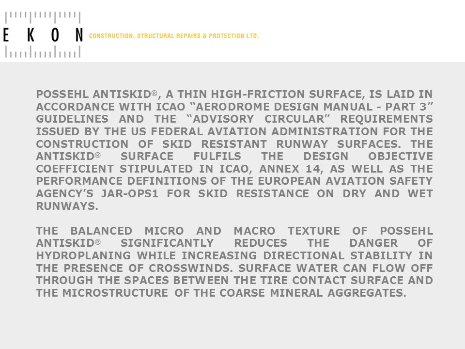 POSSEHL ANTISKID ®, A THIN HIGH-FRICTION SURFACE, IS LAID IN ACCORDANCE WITH ICAO AERODROME DESIGN MANUAL - PART 3 GUIDELINES AND THE ADVISORY CIRCULAR REQUIREMENTS ISSUED BY THE US FEDERAL AVIATION ADMINISTRATION FOR THE CONSTRUCTION OF SKID RESISTANT RUNWAY SURFACES.