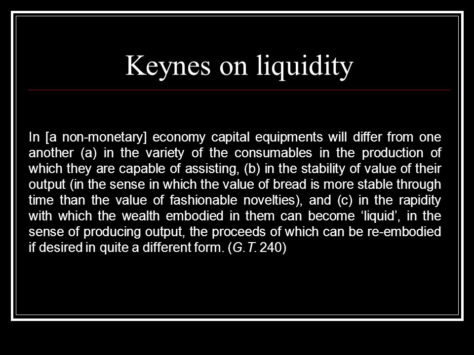 Keynes on liquidity In [a non-monetary] economy capital equipments will differ from one another (a) in the variety of the consumables in the production of which they are capable of assisting, (b) in the stability of value of their output (in the sense in which the value of bread is more stable through time than the value of fashionable novelties), and (c) in the rapidity with which the wealth embodied in them can become liquid, in the sense of producing output, the proceeds of which can be re-embodied if desired in quite a different form.
