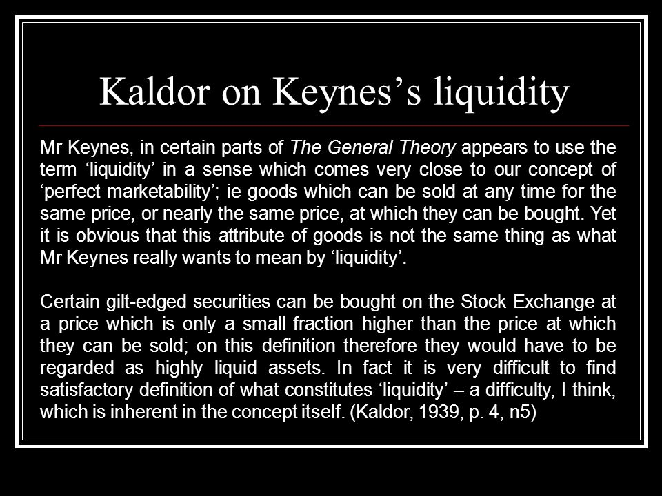 Kaldor on Keyness liquidity Mr Keynes, in certain parts of The General Theory appears to use the term liquidity in a sense which comes very close to our concept of perfect marketability; ie goods which can be sold at any time for the same price, or nearly the same price, at which they can be bought.