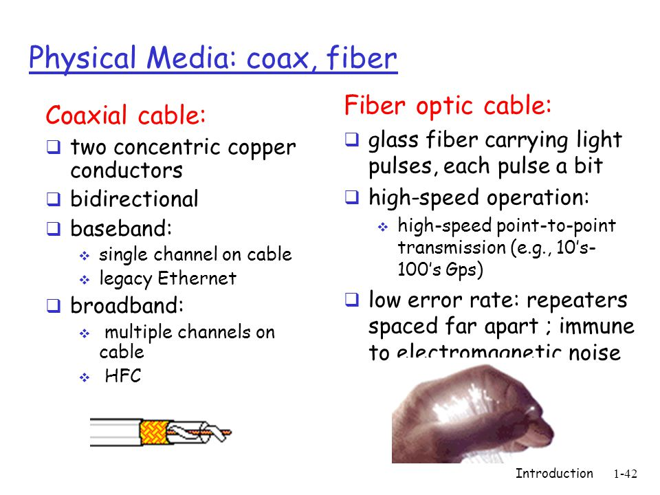 Introduction1-42 Physical Media: coax, fiber Coaxial cable: two concentric copper conductors bidirectional baseband: single channel on cable legacy Ethernet broadband: multiple channels on cable HFC Fiber optic cable: glass fiber carrying light pulses, each pulse a bit high-speed operation: high-speed point-to-point transmission (e.g., 10s- 100s Gps) low error rate: repeaters spaced far apart ; immune to electromagnetic noise