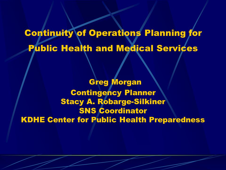 Continuity of Operations Planning for Public Health and Medical Services Greg Morgan Contingency Planner Stacy A. Robarge-Silkiner SNS Coordinator KDH