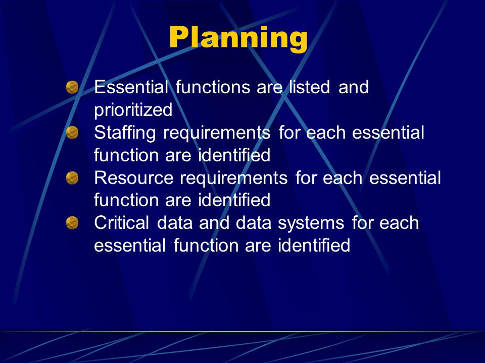 Planning Essential functions are listed and prioritized Staffing requirements for each essential function are identified Resource requirements for eac