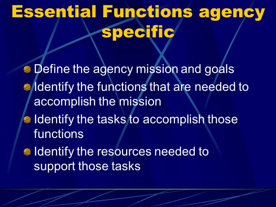 Essential Functions agency specific Define the agency mission and goals Identify the functions that are needed to accomplish the mission Identify the