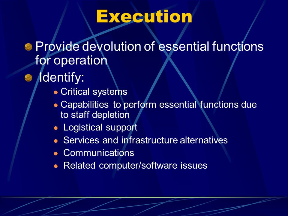 Provide devolution of essential functions for operation Identify: Critical systems Capabilities to perform essential functions due to staff depletion