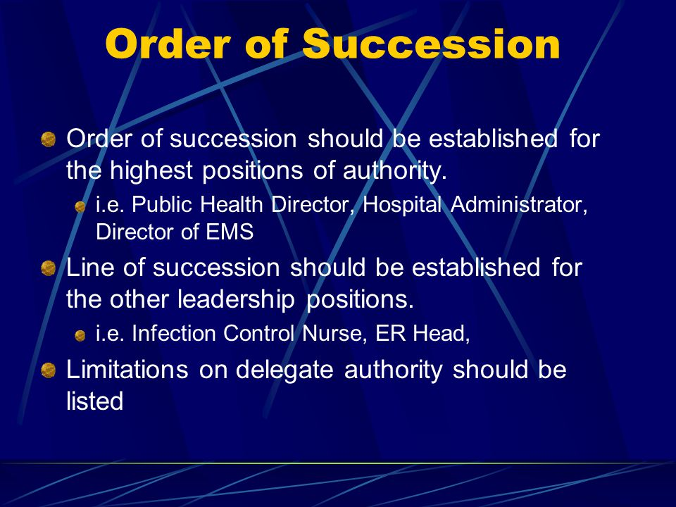 Order of succession should be established for the highest positions of authority. i.e. Public Health Director, Hospital Administrator, Director of EMS