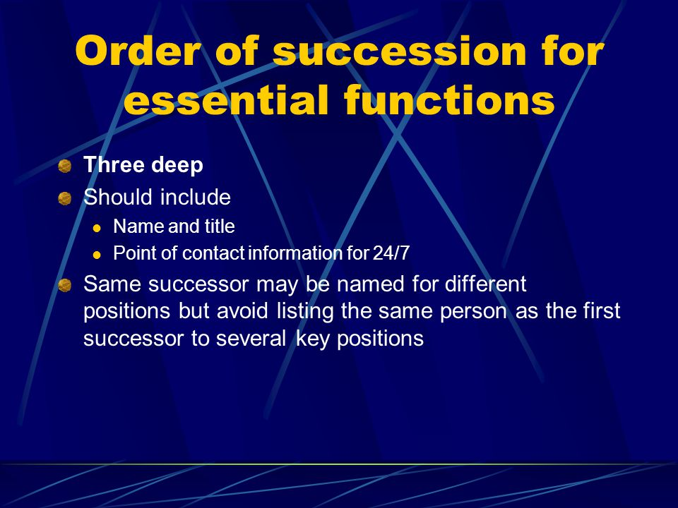 Order of succession for essential functions Three deep Should include Name and title Point of contact information for 24/7 Same successor may be named