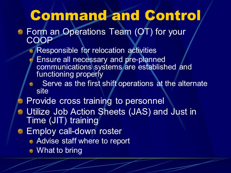 Command and Control Form an Operations Team (OT) for your COOP Responsible for relocation activities Ensure all necessary and pre-planned communicatio
