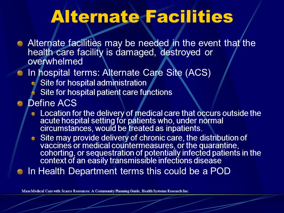 Alternate facilities may be needed in the event that the health care facility is damaged, destroyed or overwhelmed In hospital terms: Alternate Care S