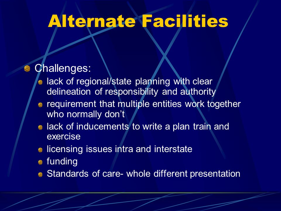 Alternate Facilities Challenges: lack of regional/state planning with clear delineation of responsibility and authority requirement that multiple enti
