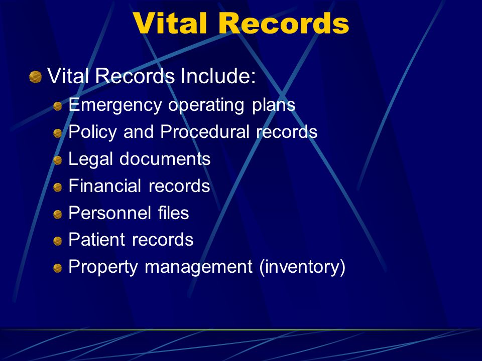 Vital Records Include: Emergency operating plans Policy and Procedural records Legal documents Financial records Personnel files Patient records Prope