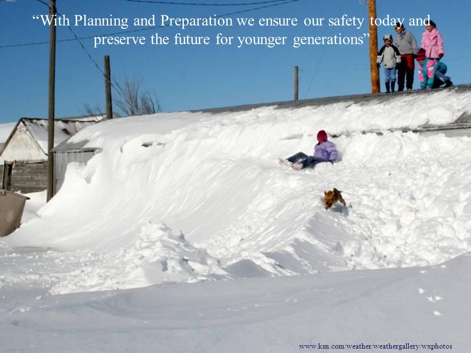 www.ksn.com/weather/weathergallery/wxphotos With Planning and Preparation we ensure our safety today and preserve the future for younger generations