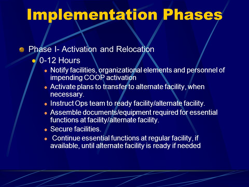 Implementation Phases Phase I- Activation and Relocation 0-12 Hours Notify facilities, organizational elements and personnel of impending COOP activat