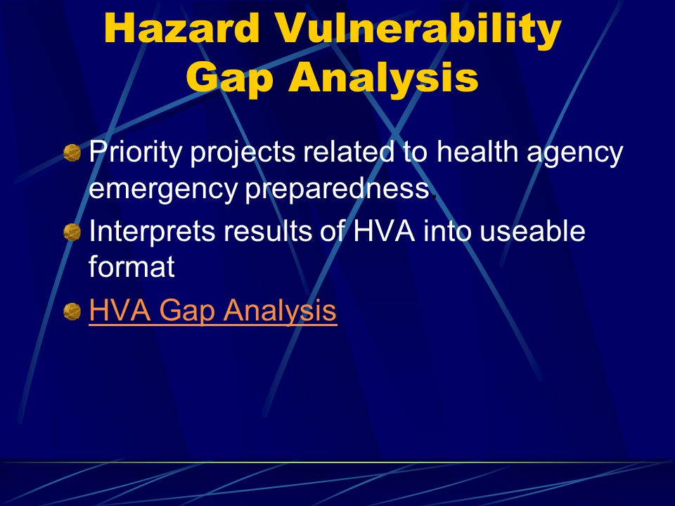 Hazard Vulnerability Gap Analysis Priority projects related to health agency emergency preparedness. Interprets results of HVA into useable format HVA