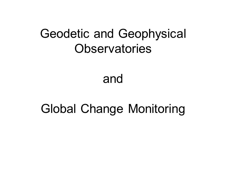 Geodetic and Geophysical Observatories and Global Change Monitoring