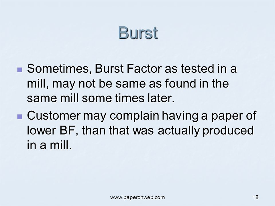 www.paperonweb.com18 Burst Sometimes, Burst Factor as tested in a mill, may not be same as found in the same mill some times later. Sometimes, Burst F