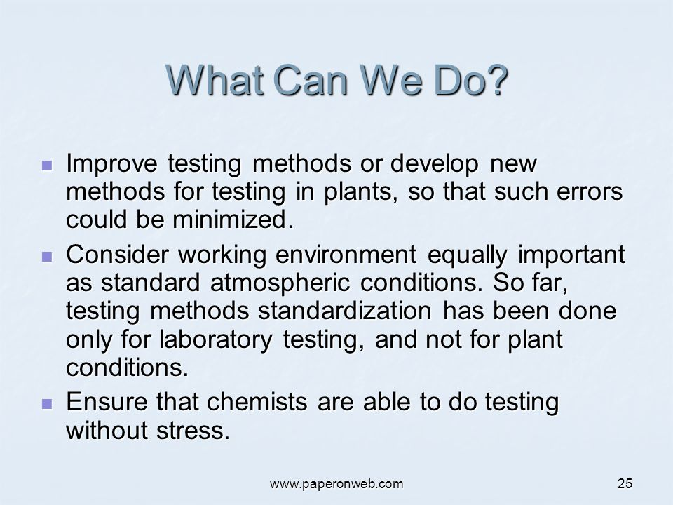 www.paperonweb.com25 What Can We Do? Improve testing methods or develop new methods for testing in plants, so that such errors could be minimized. Imp