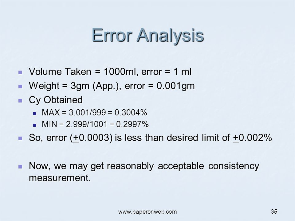 www.paperonweb.com35 Error Analysis Volume Taken = 1000ml, error = 1 ml Volume Taken = 1000ml, error = 1 ml Weight = 3gm (App.), error = 0.001gm Weight = 3gm (App.), error = 0.001gm Cy Obtained Cy Obtained MAX = 3.001/999 = 0.3004% MAX = 3.001/999 = 0.3004% MIN = 2.999/1001 = 0.2997% MIN = 2.999/1001 = 0.2997% So, error (+0.0003) is less than desired limit of +0.002% So, error (+0.0003) is less than desired limit of +0.002% Now, we may get reasonably acceptable consistency measurement.