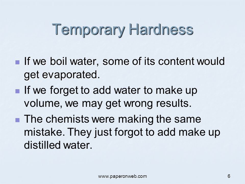 www.paperonweb.com6 Temporary Hardness If we boil water, some of its content would get evaporated. If we boil water, some of its content would get eva
