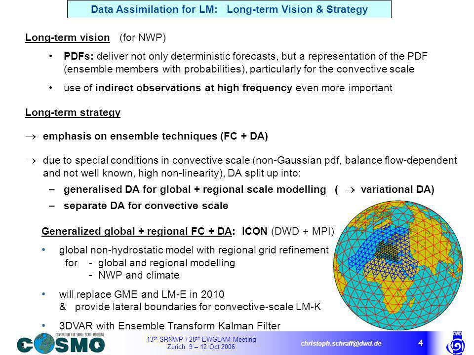 13 th SRNWP / 28 th EWGLAM Meeting Zürich, 9 – 12 Oct 2006 christoph.schraff@dwd.de 4 Long-term vision (for NWP) PDFs: deliver not only deterministic forecasts, but a representation of the PDF (ensemble members with probabilities), particularly for the convective scale use of indirect observations at high frequency even more important Generalized global + regional FC + DA: ICON (DWD + MPI) global non-hydrostatic model with regional grid refinement for- global and regional modelling - NWP and climate will replace GME and LM-E in 2010 & provide lateral boundaries for convective-scale LM-K 3DVAR with Ensemble Transform Kalman Filter Long-term strategy emphasis on ensemble techniques (FC + DA) due to special conditions in convective scale (non-Gaussian pdf, balance flow-dependent and not well known, high non-linearity), DA split up into: –generalised DA for global + regional scale modelling ( variational DA) –separate DA for convective scale Data Assimilation for LM: Long-term Vision & Strategy