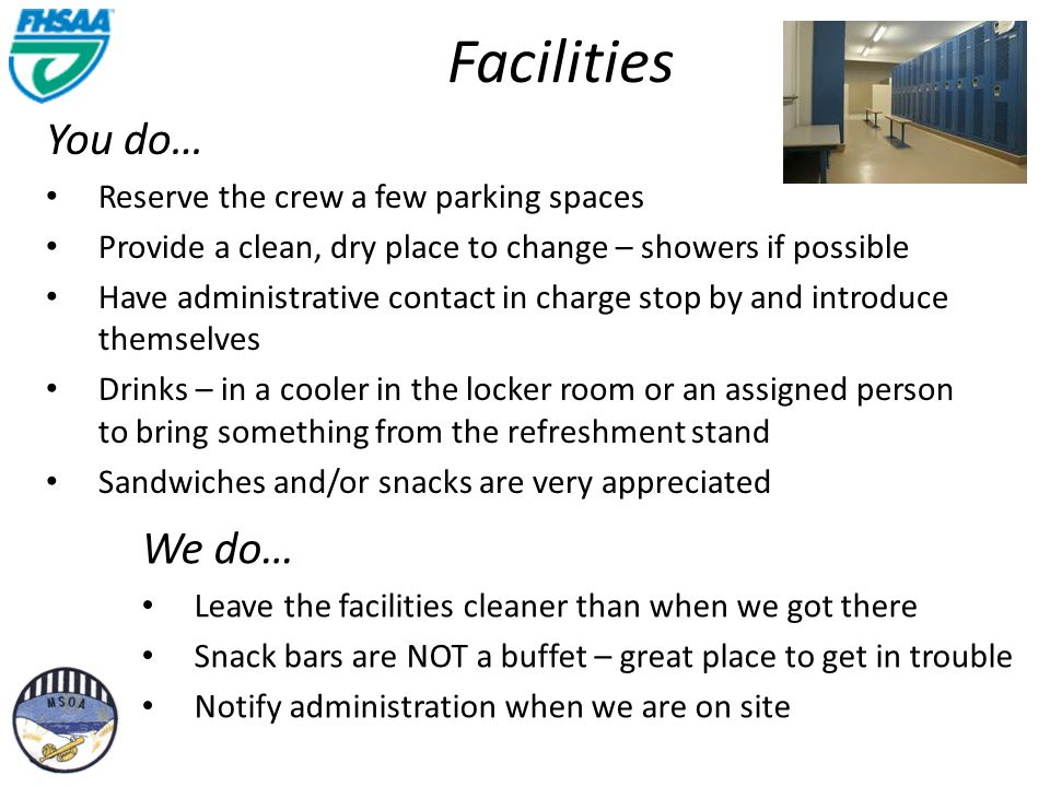 Facilities You do… Reserve the crew a few parking spaces Provide a clean, dry place to change – showers if possible Have administrative contact in charge stop by and introduce themselves Drinks – in a cooler in the locker room or an assigned person to bring something from the refreshment stand Sandwiches and/or snacks are very appreciated We do… Leave the facilities cleaner than when we got there Snack bars are NOT a buffet – great place to get in trouble Notify administration when we are on site