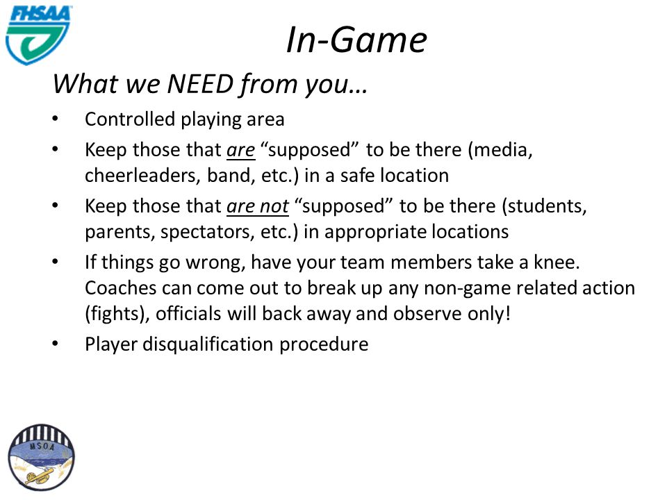 In-Game What we NEED from you… Controlled playing area Keep those that are supposed to be there (media, cheerleaders, band, etc.) in a safe location Keep those that are not supposed to be there (students, parents, spectators, etc.) in appropriate locations If things go wrong, have your team members take a knee.