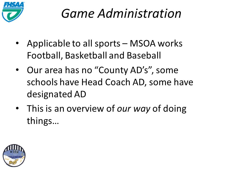Game Administration Applicable to all sports – MSOA works Football, Basketball and Baseball Our area has no County ADs, some schools have Head Coach AD, some have designated AD This is an overview of our way of doing things…