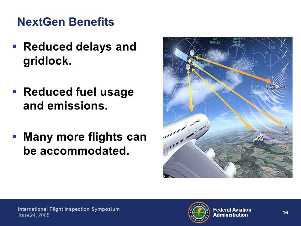 16 International Flight Inspection Symposium June 24, 2008 Federal Aviation Administration NextGen Benefits Reduced delays and gridlock. Reduced fuel